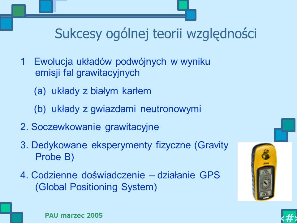 PAU marzec 2005 3 Sukcesy ogólnej teorii względności 1 Ewolucja układów podwójnych w wyniku emisji fal grawitacyjnych (a) układy z białym karłem (b) u