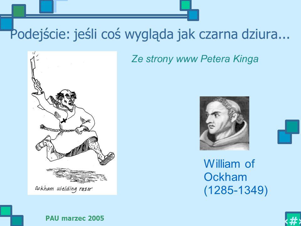 PAU marzec 2005 4 Podejście: jeśli coś wygląda jak czarna dziura... William of Ockham (1285-1349) Ze strony www Petera Kinga
