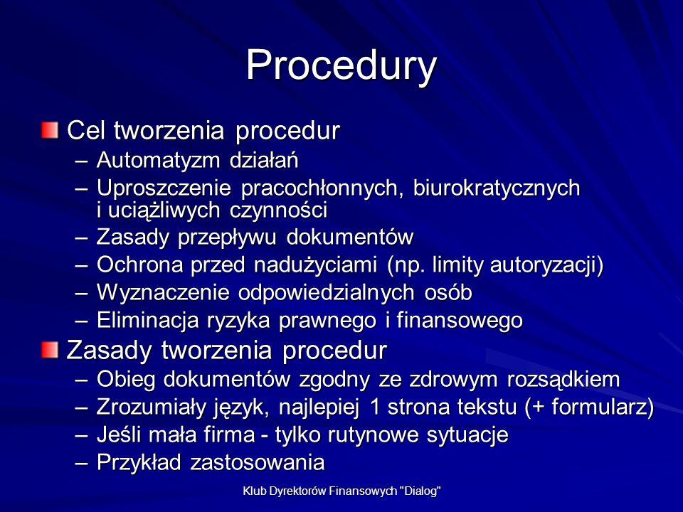 Klub Dyrektorów Finansowych Dialog Procedury Cel tworzenia procedur –Automatyzm działań –Uproszczenie pracochłonnych, biurokratycznych i uciążliwych czynności –Zasady przepływu dokumentów –Ochrona przed nadużyciami (np.