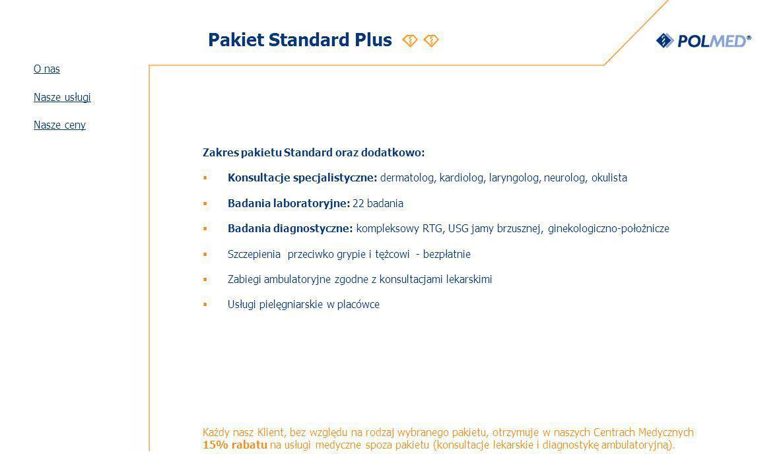 Pakiet Standard Plus Zakres pakietu Standard oraz dodatkowo: Konsultacje specjalistyczne: dermatolog, kardiolog, laryngolog, neurolog, okulista Badania laboratoryjne: 22 badania Badania diagnostyczne: kompleksowy RTG, USG jamy brzusznej, ginekologiczno-położnicze Szczepienia przeciwko grypie i tężcowi - bezpłatnie Zabiegi ambulatoryjne zgodne z konsultacjami lekarskimi Usługi pielęgniarskie w placówce Każdy nasz Klient, bez względu na rodzaj wybranego pakietu, otrzymuje w naszych Centrach Medycznych 15% rabatu na usługi medyczne spoza pakietu (konsultacje lekarskie i diagnostykę ambulatoryjną).