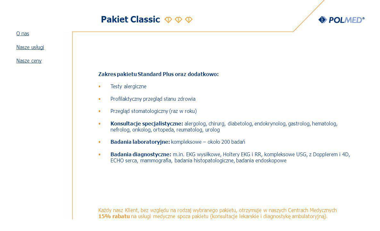 Pakiet Classic Zakres pakietu Standard Plus oraz dodatkowo: Testy alergiczne Profilaktyczny przegląd stanu zdrowia Przegląd stomatologiczny (raz w roku) Konsultacje specjalistyczne: alergolog, chirurg, diabetolog, endokrynolog, gastrolog, hematolog, nefrolog, onkolog, ortopeda, reumatolog, urolog Badania laboratoryjne: kompleksowe – około 200 badań Badania diagnostyczne: m.in.