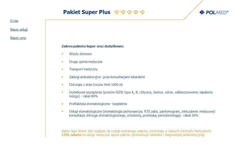 Pakiet Super Plus Zakres pakietu Super oraz dodatkowo: Wizyty domowe Druga opinia medyczna Transport medyczny Zabiegi ambulatoryjne: poza konsultacjami lekarskimi Chirurgia 1 dnia (roczny limit 1000 zł) Dodatkowe szczepienia (przeciw WZW typu A, B, różyczce, śwince, odrze, odkleszczowemu zapaleniu mózgu) - rabat 80% Profilaktyka stomatologiczna - bezpłatnie Usługi stomatologiczne (stomatologia zachowawcza, RTG zęba, pantomogram, znieczulenie miejscowe) konsultacje chirurga stomatologicznego, ortodonty, protetyka, periodontologa) - rabat 50% Każdy nasz Klient, bez względu na rodzaj wybranego pakietu, otrzymuje w naszych Centrach Medycznych 15% rabatu na usługi medyczne spoza pakietu (konsultacje lekarskie i diagnostykę ambulatoryjną).