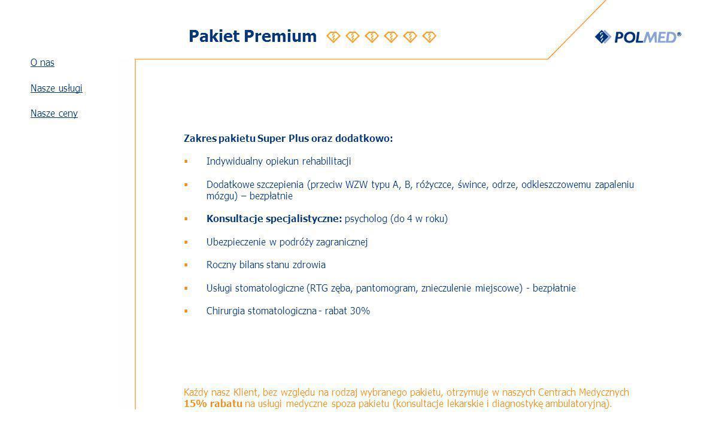 Pakiet Premium Zakres pakietu Super Plus oraz dodatkowo: Indywidualny opiekun rehabilitacji Dodatkowe szczepienia (przeciw WZW typu A, B, różyczce, śwince, odrze, odkleszczowemu zapaleniu mózgu) – bezpłatnie Konsultacje specjalistyczne: psycholog (do 4 w roku) Ubezpieczenie w podróży zagranicznej Roczny bilans stanu zdrowia Usługi stomatologiczne (RTG zęba, pantomogram, znieczulenie miejscowe) - bezpłatnie Chirurgia stomatologiczna - rabat 30% Każdy nasz Klient, bez względu na rodzaj wybranego pakietu, otrzymuje w naszych Centrach Medycznych 15% rabatu na usługi medyczne spoza pakietu (konsultacje lekarskie i diagnostykę ambulatoryjną).