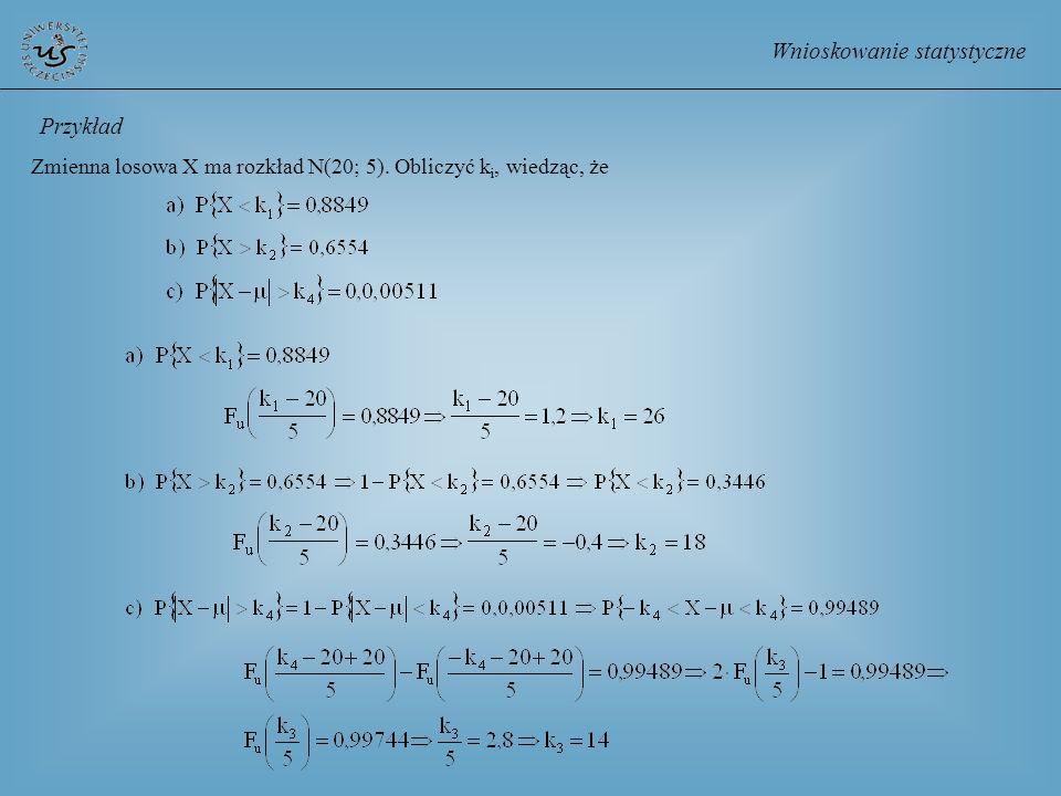 Wnioskowanie statystyczne Zmienna losowa X ma rozkład N(20; 5). Obliczyć k i, wiedząc, że Przykład