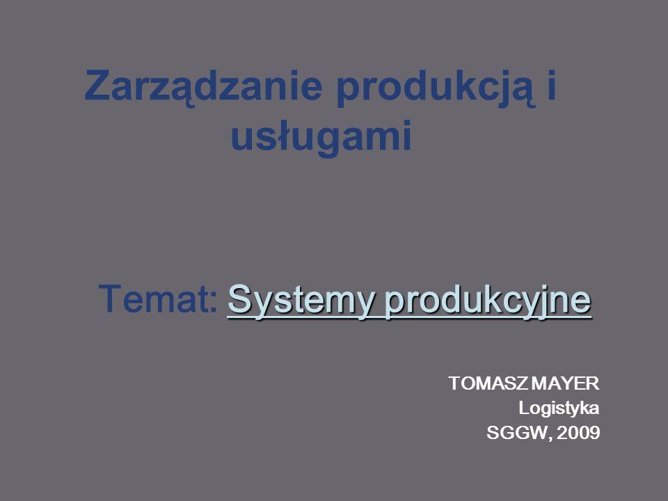 Zarządzanie produkcją i usługami Systemy produkcyjne Temat: Systemy produkcyjne TOMASZ MAYER Logistyka SGGW, 2009