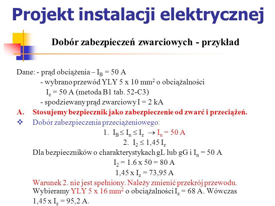 Projekt instalacji elektrycznej Dane: - prąd obciążenia – I B = 50 A - wybrano przewód YLY 5 x 10 mm 2 o obciążalności I z = 50 A (metoda B1 tab. 52-C