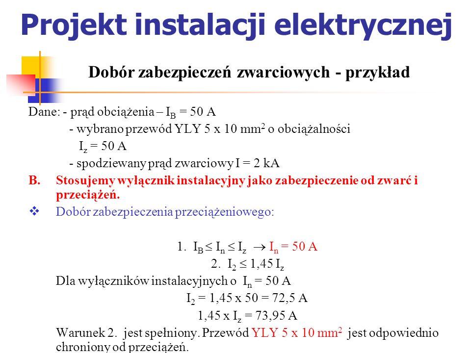 Projekt instalacji elektrycznej Dane: - prąd obciążenia – I B = 50 A - wybrano przewód YLY 5 x 10 mm 2 o obciążalności I z = 50 A - spodziewany prąd z