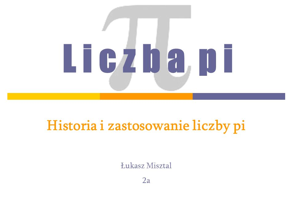 L i c z b a p i Historia i zastosowanie liczby pi Łukasz Misztal 2a