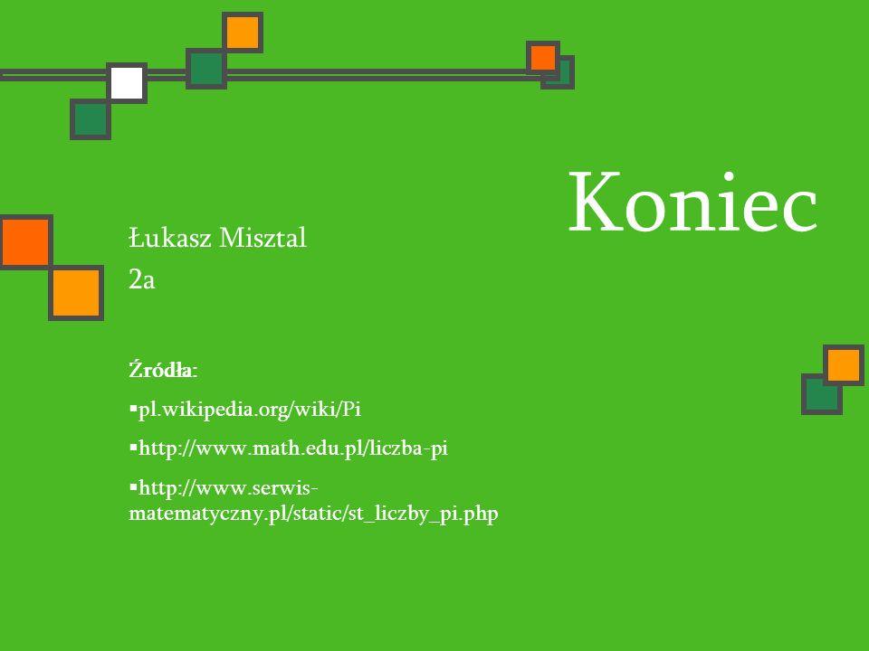 Koniec Łukasz Misztal 2a Źródła: pl.wikipedia.org/wiki/Pi http://www.math.edu.pl/liczba-pi http://www.serwis- matematyczny.pl/static/st_liczby_pi.php