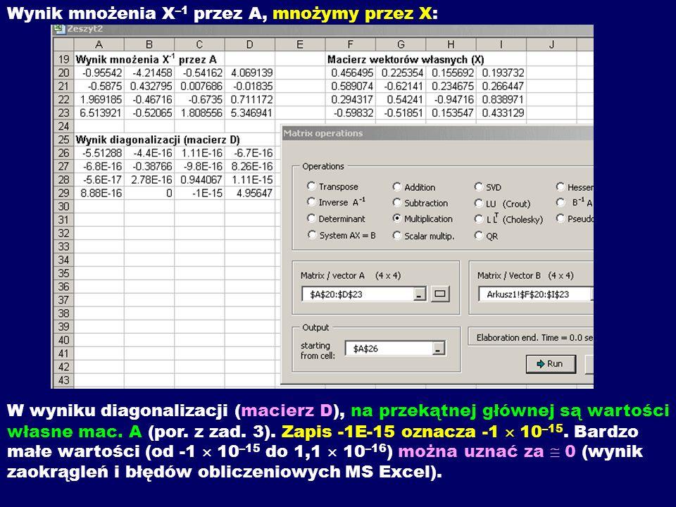 Wynik mnożenia X –1 przez A, mnożymy przez X: W wyniku diagonalizacji (macierz D), na przekątnej głównej są wartości własne mac. A (por. z zad. 3). Za