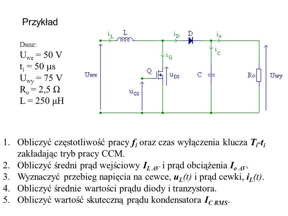 Dane: U we = 50 V t i = 50 s U wy = 75 V R o = 2,5 Ω L = 250 μH 1.Obliczyć częstotliwość pracy f i oraz czas wyłączenia klucza T i -t i zakładając try
