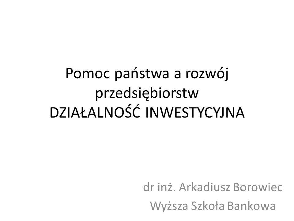 Pomoc państwa a rozwój przedsiębiorstw DZIAŁALNOŚĆ INWESTYCYJNA dr inż. Arkadiusz Borowiec Wyższa Szkoła Bankowa