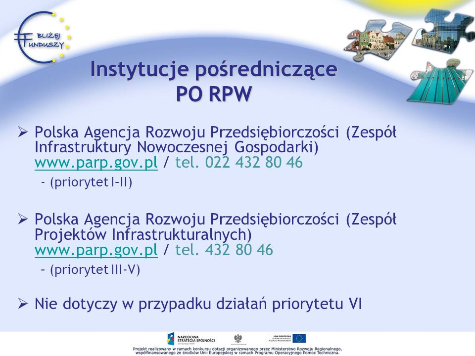 Instytucje pośredniczące PO RPW Polska Agencja Rozwoju Przedsiębiorczości (Zespół Infrastruktury Nowoczesnej Gospodarki) www.parp.gov.pl / tel. 022 43