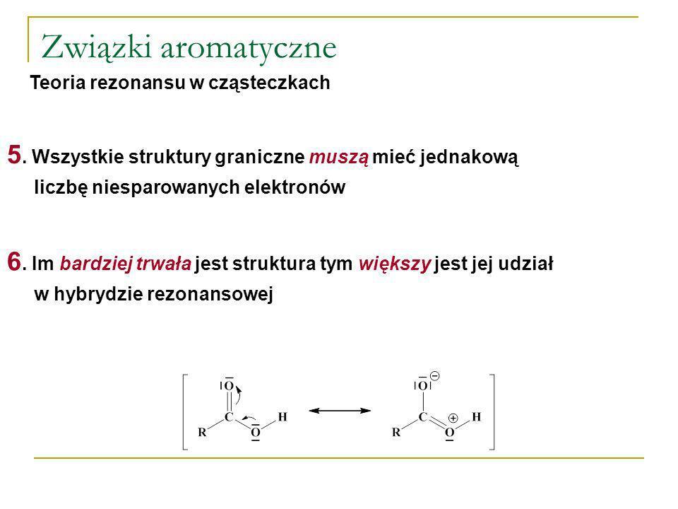 Związki aromatyczne Teoria rezonansu w cząsteczkach 6. Im bardziej trwała jest struktura tym większy jest jej udział w hybrydzie rezonansowej 5. Wszys