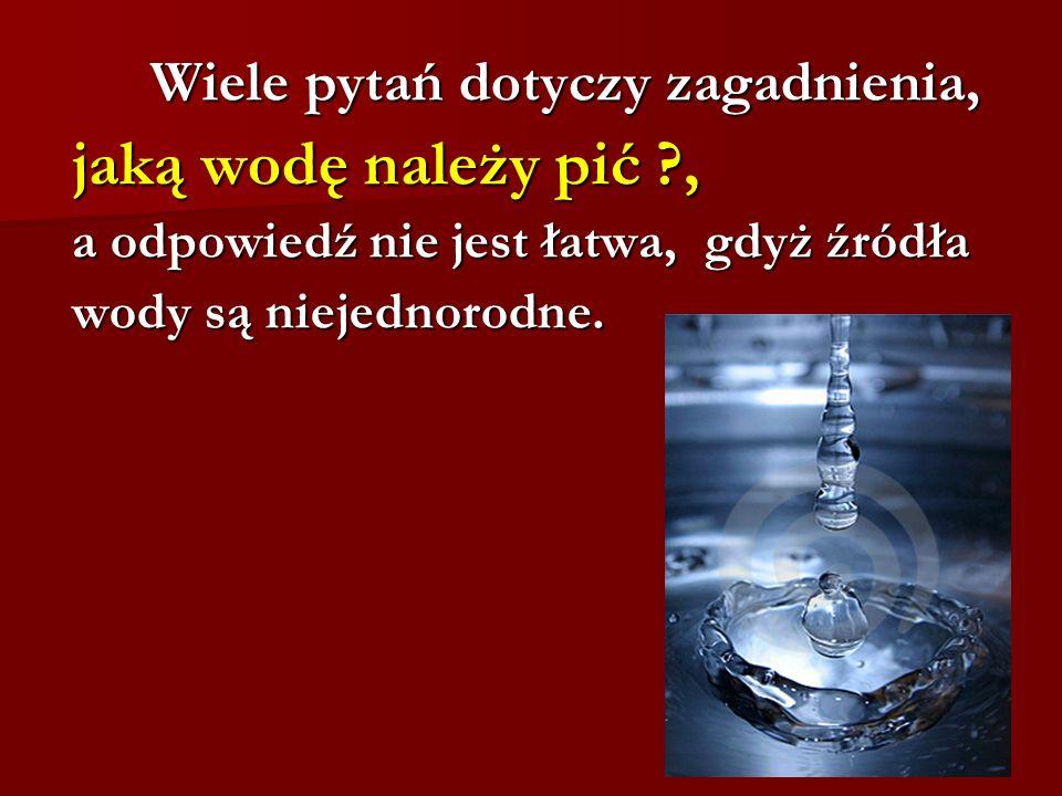 Wiele pytań dotyczy zagadnienia, Wiele pytań dotyczy zagadnienia, jaką wodę należy pić ?, jaką wodę należy pić ?, a odpowiedź nie jest łatwa, gdyż źró
