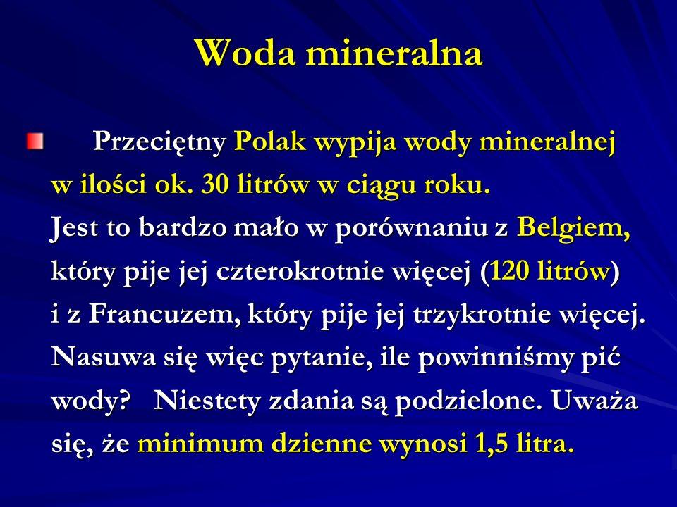 Woda mineralna Przeciętny Polak wypija wody mineralnej Przeciętny Polak wypija wody mineralnej w ilości ok. 30 litrów w ciągu roku. Jest to bardzo mał