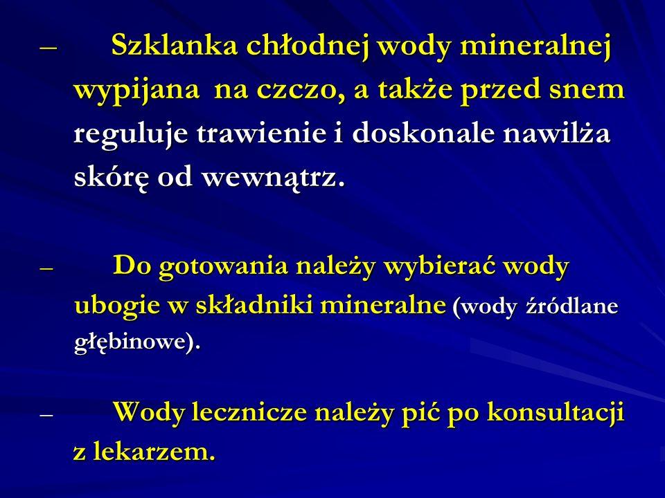– Szklanka chłodnej wody mineralnej wypijana na czczo, a także przed snem wypijana na czczo, a także przed snem reguluje trawienie i doskonale nawilża