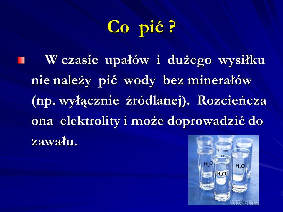 Co pić ? W czasie upałów i dużego wysiłku W czasie upałów i dużego wysiłku nie należy pić wody bez minerałów nie należy pić wody bez minerałów (np. wy