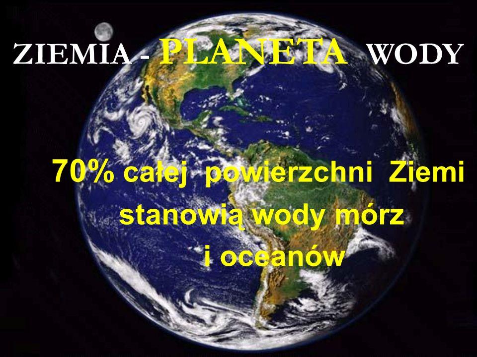 70% całej powierzchni Ziemi stanowią wody mórz i oceanów ZIEMIA - PLANETA WODY