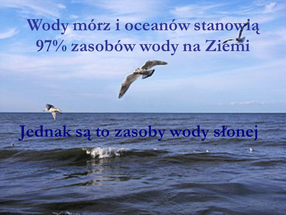 Jednak są to zasoby wody słonej Wody mórz i oceanów stanowią 97% zasobów wody na Ziemi