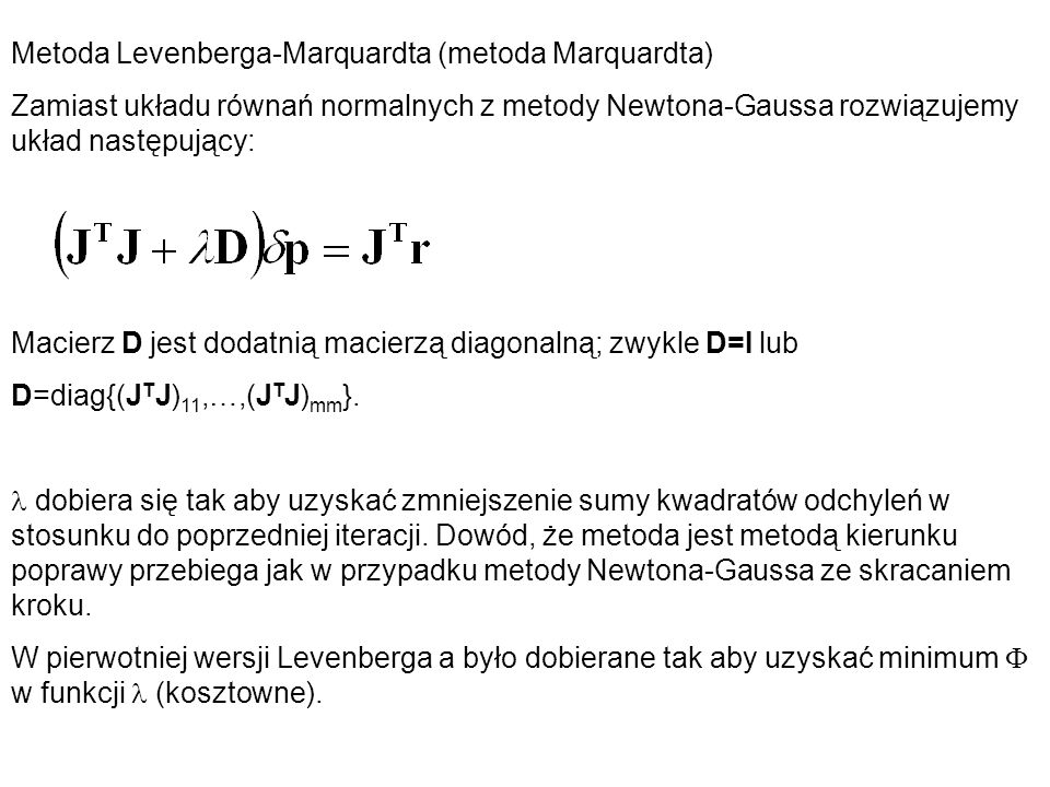 Metoda Levenberga-Marquardta (metoda Marquardta) Zamiast układu równań normalnych z metody Newtona-Gaussa rozwiązujemy układ następujący: Macierz D je