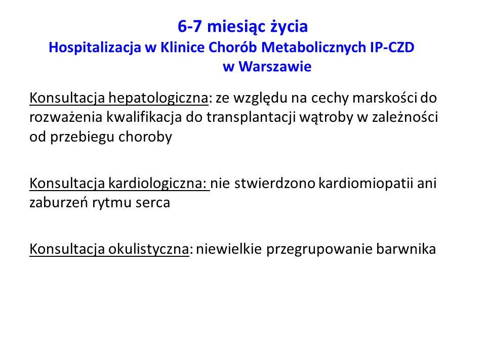 6-7 miesiąc życia Hospitalizacja w Klinice Chorób Metabolicznych IP-CZD w Warszawie Konsultacja hepatologiczna: ze względu na cechy marskości do rozwa
