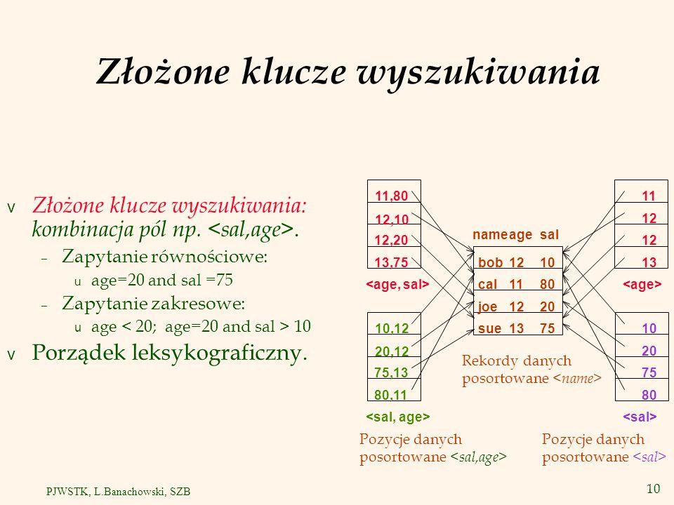 11 PJWSTK, L.Banachowski, SZB Pseudo-wartość NULL v Indeksowane są wszystkie wiersze, w których co najmniej jedna składowa klucza wyszukiwania indeksu nie jest NULL.