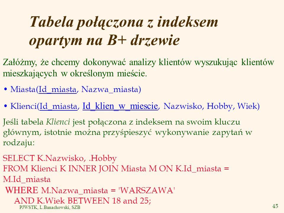 46 PJWSTK, L.Banachowski, SZB Tworzenie t abeli połączonej z indeksem opartym na B+ drzewie CREATE TABLE Klienci( Id_miasta INTEGER, Id_klien_w_miescie INTEGER, Nazwisko VARCHAR2(80), Hobby VARCHAR(20), Wiek INTEGER, CONSTRAINT Klienci_pk PRIMARY KEY (Id_miasta, Id_klien_w_miescie), CONSTRAINT Klienci_fk FOREIGN KEY(Id_miasta) REFERENCES Miasta ) ORGANIZATION INDEX;