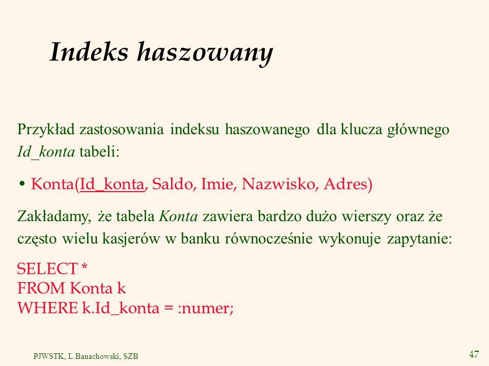 48 PJWSTK, L.Banachowski, SZB Tworzenie indeksu haszowanego CREATE CLUSTER Klast_konta(Id_konta INTEGER) SIZE 512 SINGLE TABLE HASHKEYS 100003 HASH IS mod(Id_konta, 100003); - lub HASH IS Id_konta Następnie definiujemy tabelę Konta: CREATE TABLE Konta(Id_konta INTEGER PRIMARY KEY, Saldo NUMBER, Imie VARCHAR2(20), Nazwisko VARCHAR2(50), Adres VARCHAR2(70)) CLUSTER Klast_konta(Id_konta);
