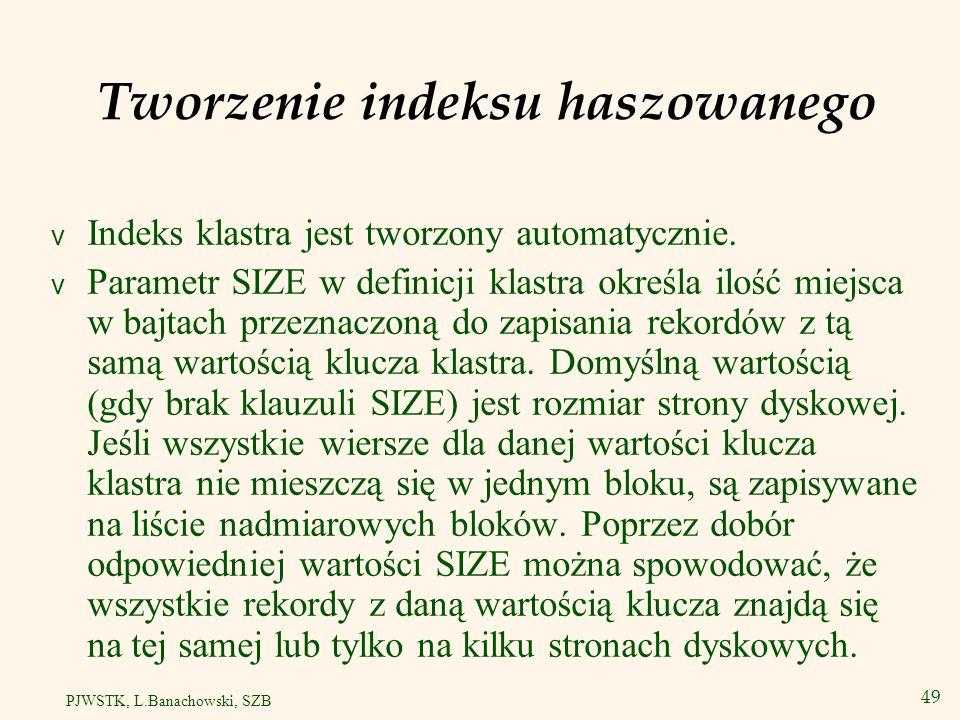 50 PJWSTK, L.Banachowski, SZB Sortowanie segmentów haszowanych CREATE CLUSTER call_detail_cluster ( telno NUMBER, call_timestamp NUMBER SORT, call_duration NUMBER SORT ) HASHKEYS 10000 HASH IS telno SIZE 256; CREATE TABLE call_detail ( telno NUMBER, call_timestamp NUMBER SORT, call_duration NUMBER SORT, other_info VARCHAR2(30) ) CLUSTER call_detail_cluster ( telno, call_timestamp, call_duration ); Wyświetlić rozmowy wykonane z danego numeru w kolejności od najwcześniejszego.