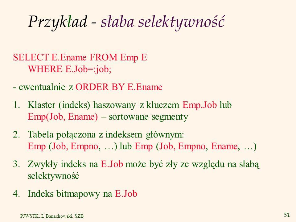 51 PJWSTK, L.Banachowski, SZB Przykład - słaba selektywność SELECT E.Ename FROM Emp E WHERE E.Job=:job; - ewentualnie z ORDER BY E.Ename 1.Klaster (in