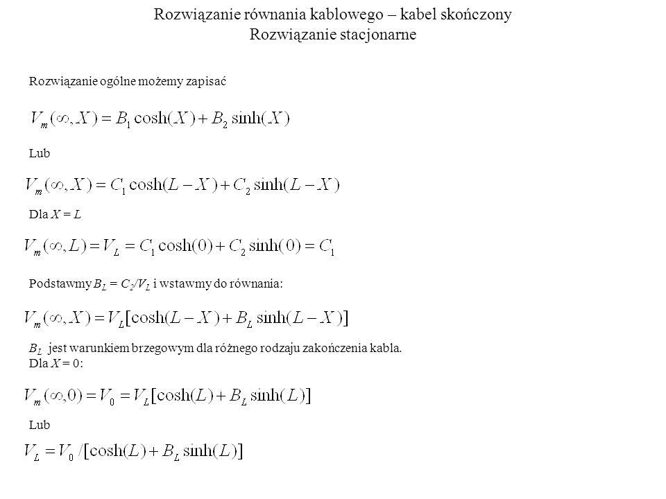 Rozwiązanie równania kablowego – kabel skończony Rozwiązanie stacjonarne Rozwiązanie ogólne możemy zapisać Lub Dla X = L Podstawmy B L = C 2 /V L i wstawmy do równania: B L jest warunkiem brzegowym dla różnego rodzaju zakończenia kabla.