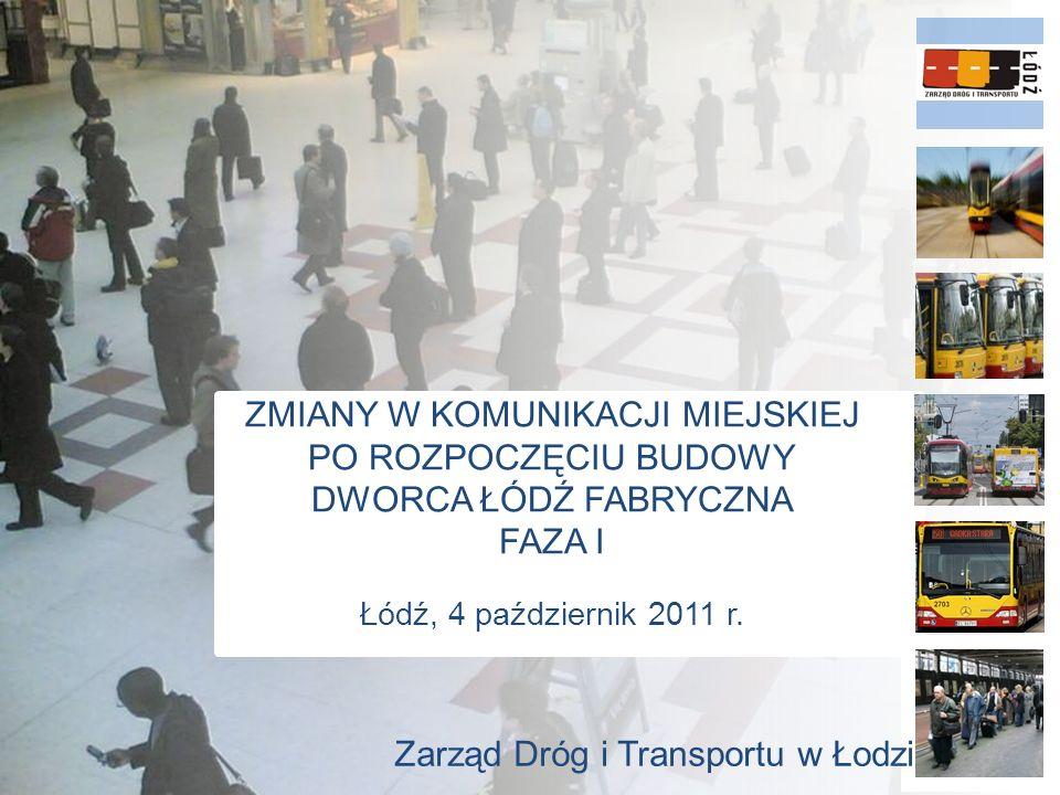 ZMIANY W KOMUNIKACJI MIEJSKIEJ PO ROZPOCZĘCIU BUDOWY DWORCA ŁÓDŹ FABRYCZNA FAZA I Łódź, 4 październik 2011 r.