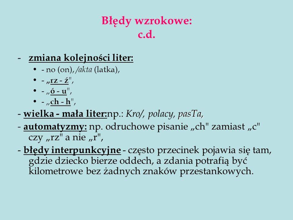Błędy wzrokowe: c.d. - zmiana kolejności liter: - no (on), /akta (latka), - rz - ź