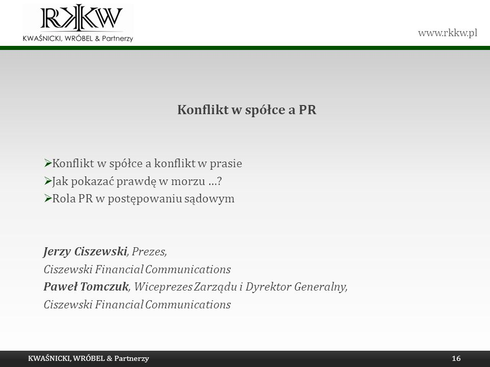 www.rkkw.pl Konflikt w spółce a PR Konflikt w spółce a konflikt w prasie Jak pokazać prawdę w morzu …? Rola PR w postępowaniu sądowym Jerzy Ciszewski,