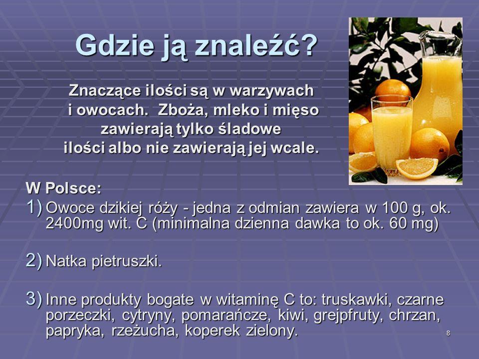 8 Gdzie ją znaleźć? W Polsce: 1) Owoce dzikiej róży - jedna z odmian zawiera w 100 g, ok. 2400mg wit. C (minimalna dzienna dawka to ok. 60 mg) 2) Natk