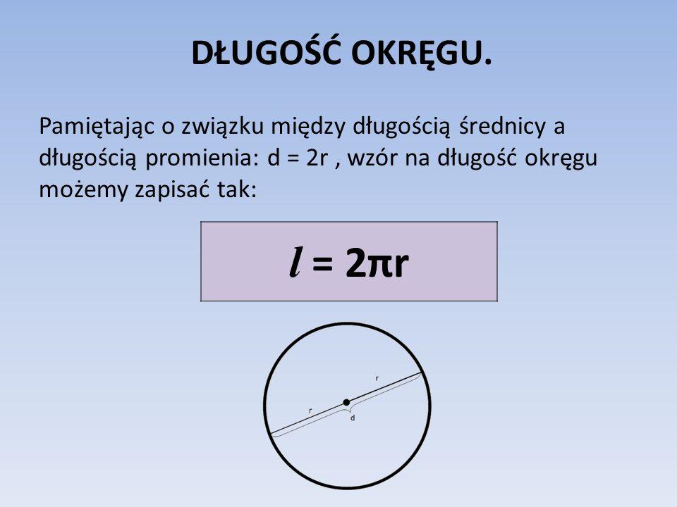 DŁUGOŚĆ OKRĘGU. Pamiętając o związku między długością średnicy a długością promienia: d = 2r, wzór na długość okręgu możemy zapisać tak: l = 2πr