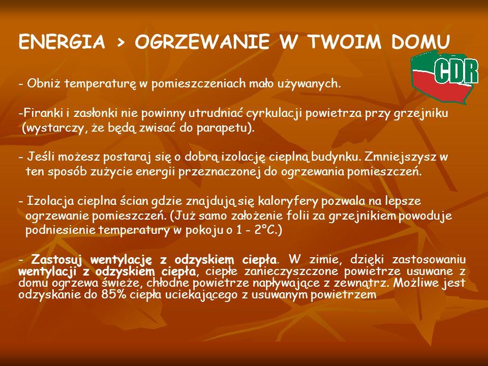 ENERGIA > OGRZEWANIE W TWOIM DOMU - Obniż temperaturę w pomieszczeniach mało używanych. -Firanki i zasłonki nie powinny utrudniać cyrkulacji powietrza