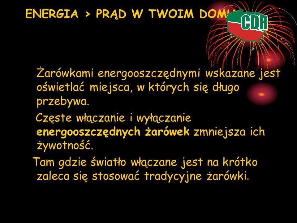ENERGIA > PRĄD W TWOIM DOMU Żarówkami energooszczędnymi wskazane jest oświetlać miejsca, w których się długo przebywa. Częste włączanie i wyłączanie e