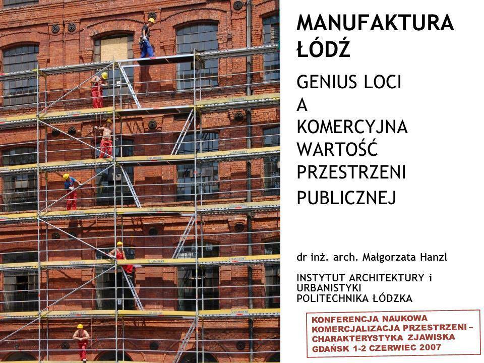 dr inż. arch. Małgorzata Hanzl INSTYTUT ARCHITEKTURY i URBANISTYKI POLITECHNIKA ŁÓDZKA MANUFAKTURA ŁÓDŹ GENIUS LOCI A KOMERCYJNA WARTOŚĆ PRZESTRZENI P