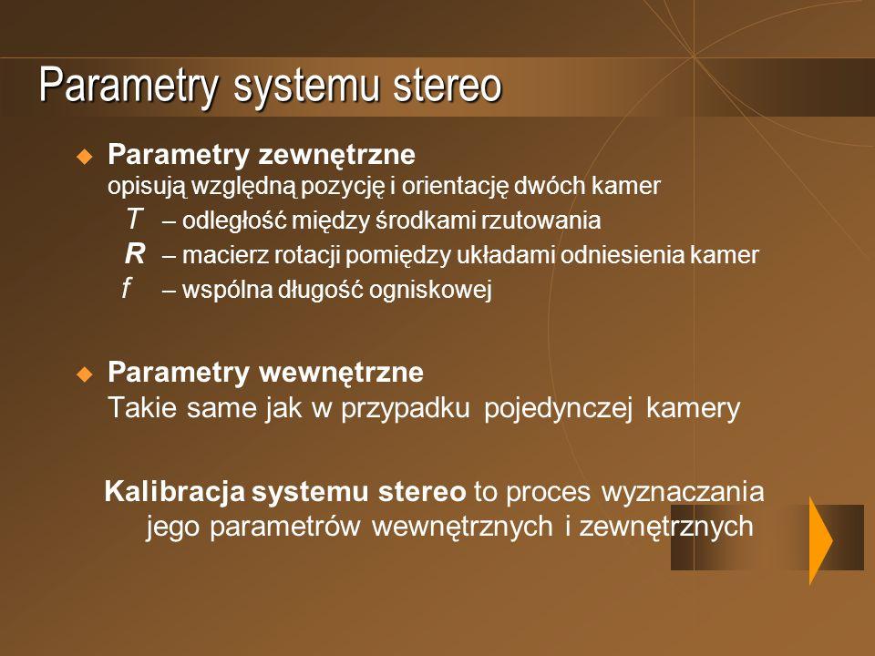 Parametry systemu stereo Parametry zewnętrzne opisują względną pozycję i orientację dwóch kamer T – odległość między środkami rzutowania R – macierz r