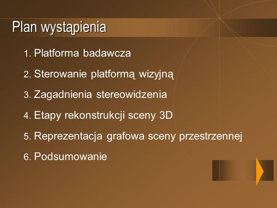 Plan wystąpienia 1. Platforma badawcza 2. Sterowanie platformą wizyjną 3. Zagadnienia stereowidzenia 4. Etapy rekonstrukcji sceny 3D 5. Reprezentacja