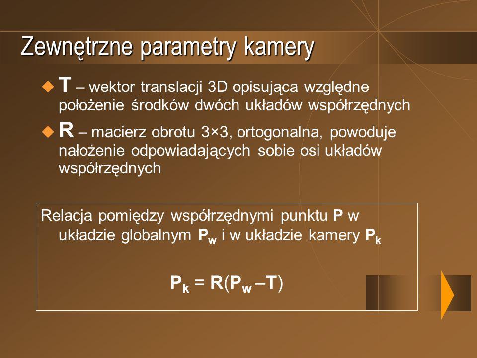 Zewnętrzne parametry kamery T – wektor translacji 3D opisująca względne położenie środków dwóch układów współrzędnych R – macierz obrotu 3×3, ortogona