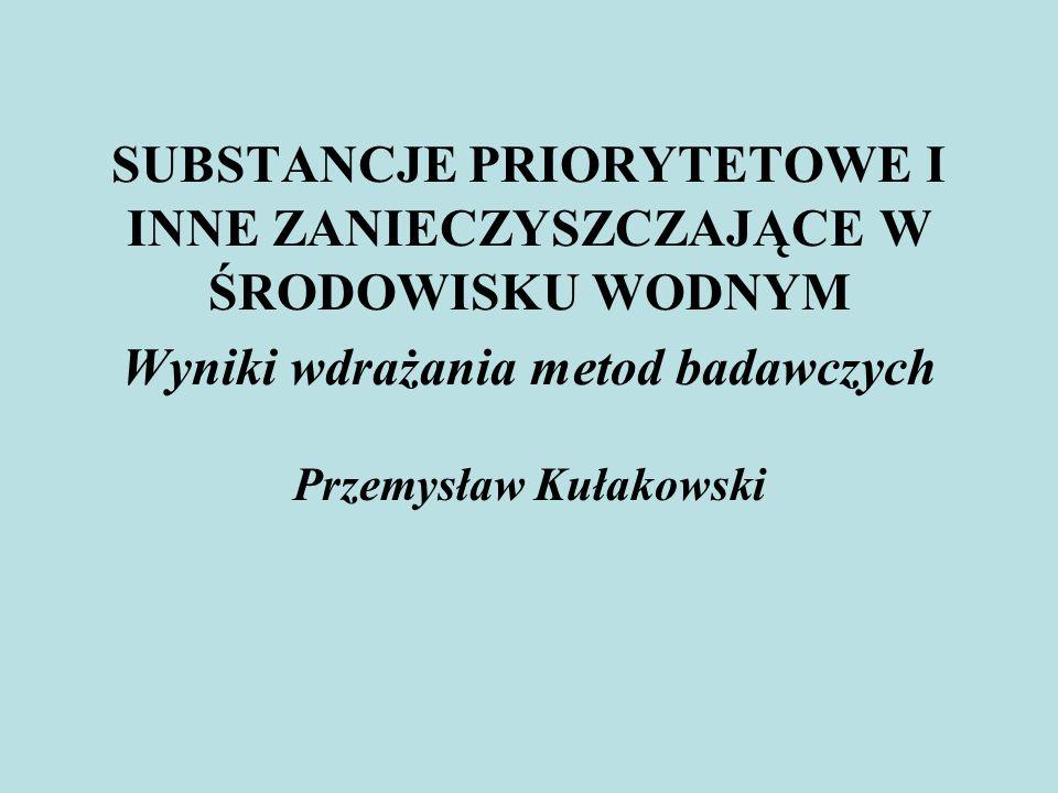 SUBSTANCJE PRIORYTETOWE I INNE ZANIECZYSZCZAJĄCE W ŚRODOWISKU WODNYM Wyniki wdrażania metod badawczych Przemysław Kułakowski