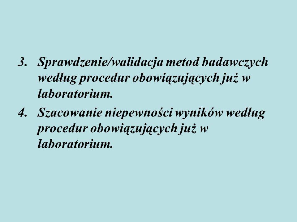 3.Sprawdzenie/walidacja metod badawczych według procedur obowiązujących już w laboratorium. 4.Szacowanie niepewności wyników według procedur obowiązuj