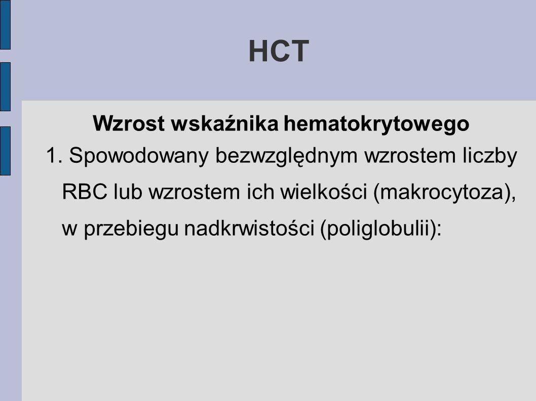 HCT Wzrost wskaźnika hematokrytowego 1. Spowodowany bezwzględnym wzrostem liczby RBC lub wzrostem ich wielkości (makrocytoza), w przebiegu nadkrwistoś
