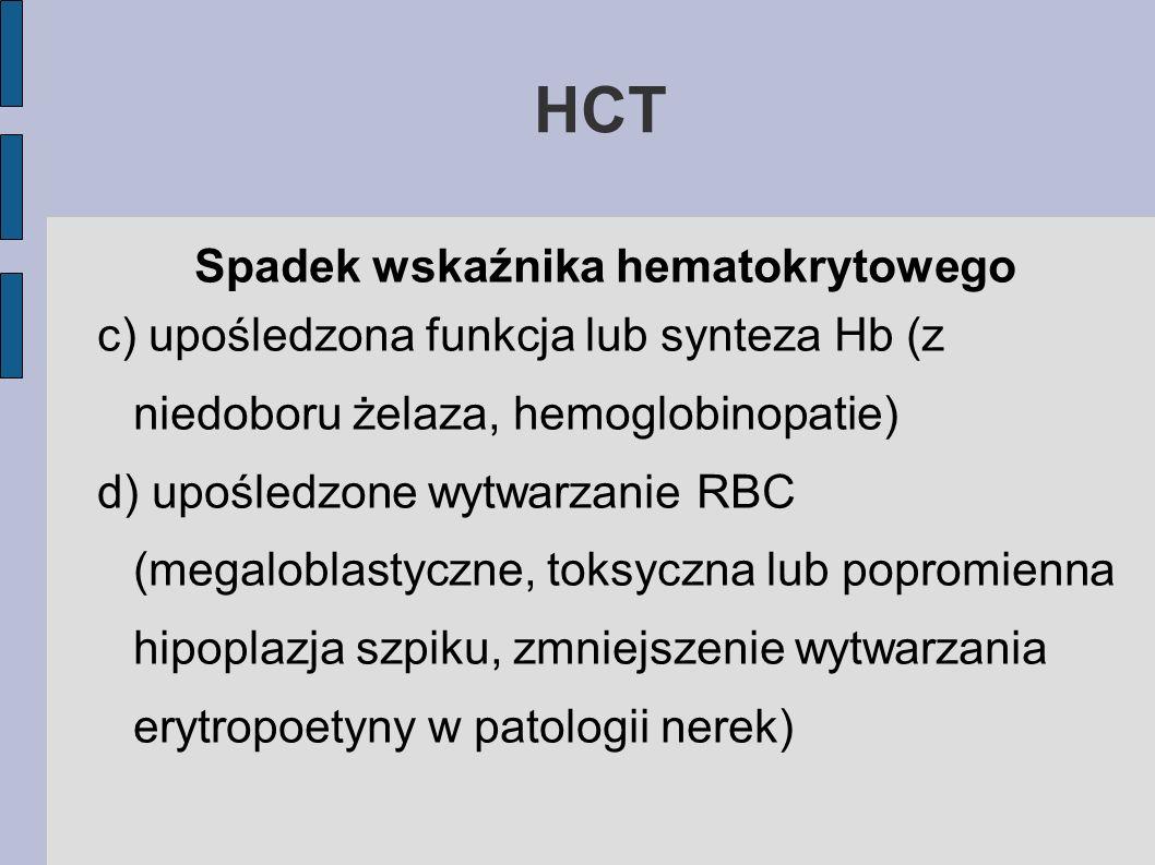 HCT Spadek wskaźnika hematokrytowego c) upośledzona funkcja lub synteza Hb (z niedoboru żelaza, hemoglobinopatie) d) upośledzone wytwarzanie RBC (mega