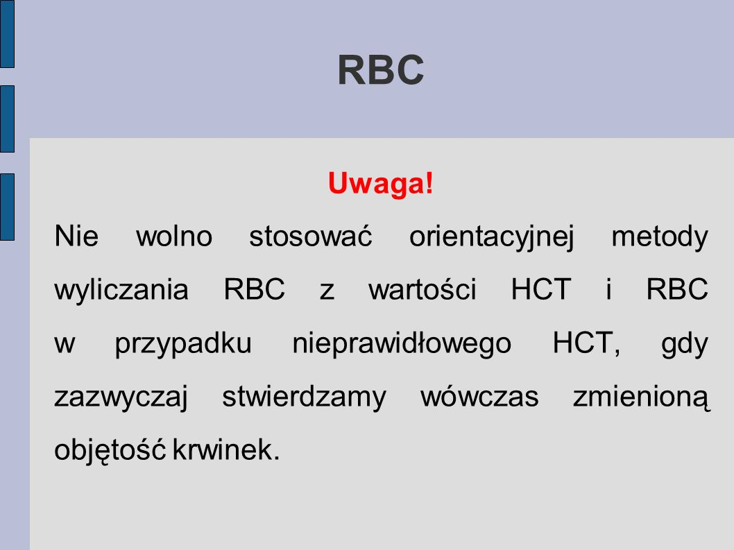 RBC Uwaga! Nie wolno stosować orientacyjnej metody wyliczania RBC z wartości HCT i RBC w przypadku nieprawidłowego HCT, gdy zazwyczaj stwierdzamy wówc