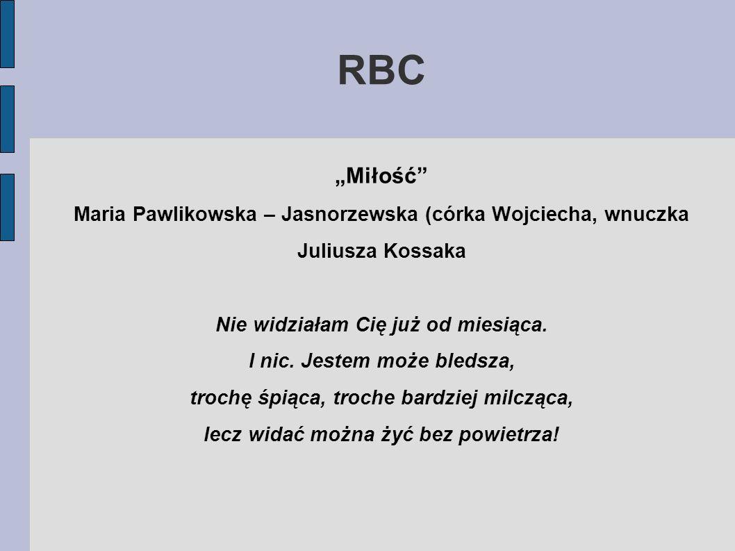 RBC Miłość Maria Pawlikowska – Jasnorzewska (córka Wojciecha, wnuczka Juliusza Kossaka Nie widziałam Cię już od miesiąca. I nic. Jestem może bledsza,