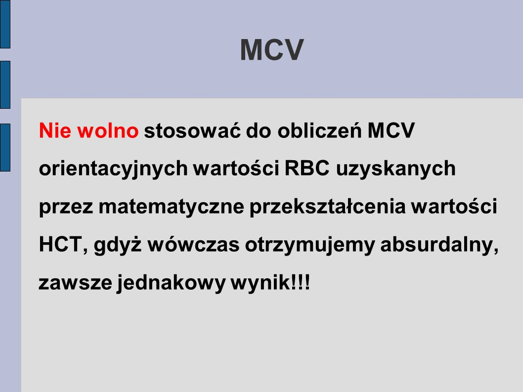 MCV Nie wolno stosować do obliczeń MCV orientacyjnych wartości RBC uzyskanych przez matematyczne przekształcenia wartości HCT, gdyż wówczas otrzymujem